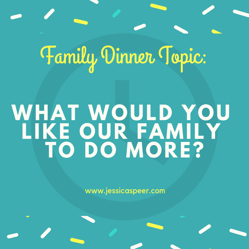 Family Dinner Topic - What would you like our family to do more